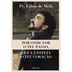 Livro: Por onde for o teu passo, que lá esteja o teu coração - Pe Fábio de Melo