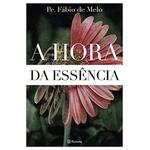 Livro : A Hora da Essência - Pe Fábio de Melo