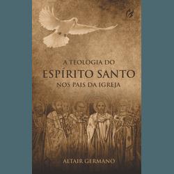 A Teologia do Espírito Santo nos Pais da Igreja - ... - EDITORA PALAVRA FIEL