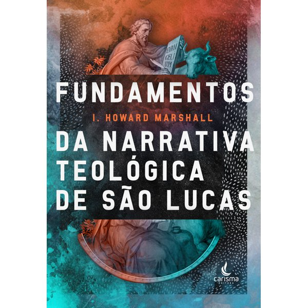 Fundamentos da Narrativa Teológica de São Lucas - I. Howard Marshall