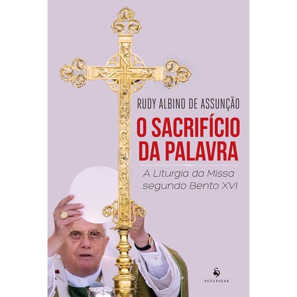 Livro : O Sacrifício Da Palavra . A Liturgia Da Missa Segundo Bento XVI